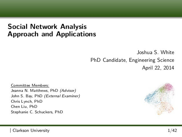 Social Network Analysis Approach and Applications Joshua S. White PhD Candidate, Engineering Science April 22, 2014 Commit...