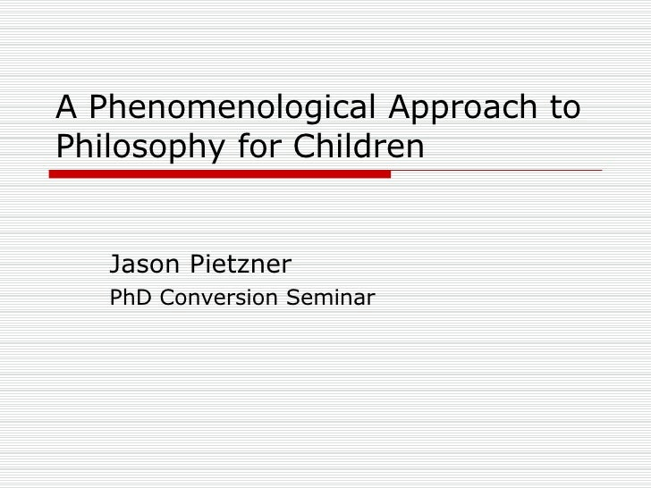 A Phenomenological Approach to Philosophy for Children Jason Pietzner PhD Conversion Seminar