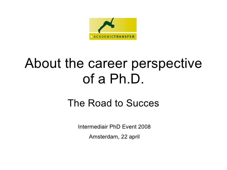 About the career perspective of a Ph.D. The Road to Succes Intermediair PhD Event 2008 Amsterdam, 22 april