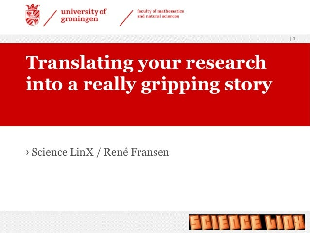 | 1 › Science LinX / René Fransen Translating your research into a really gripping story