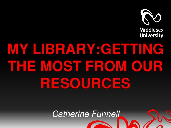 MY LIBRARY:GETTINGTHE MOST FROM OUR    RESOURCES     Catherine Funnell