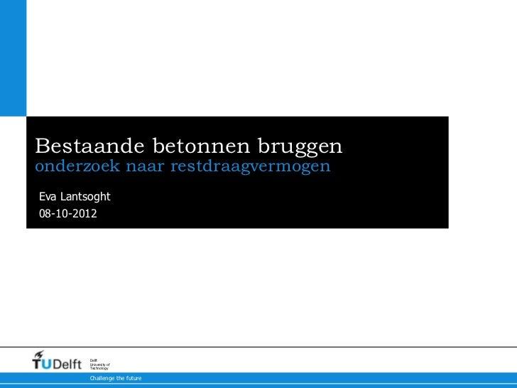 Bestaande betonnen bruggenonderzoek naar restdraagvermogenEva Lantsoght08-10-2012         Delft         University of     ...