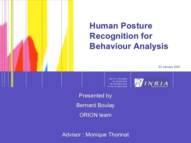 Human Posture Recognition for Behaviour Analysis 23 January 2007 Presented by Bernard Boulay ORION team Advisor : Monique ...