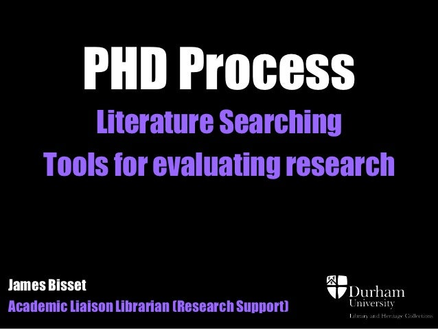 PHD Process         Literature Searching     Tools for evaluating researchJames BissetAcademic Liaison Librarian (Research...