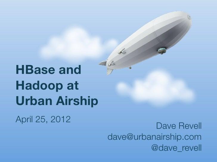 HBase andHadoop atUrban AirshipApril 25, 2012                           Dave Revell                 dave@urbanairship.com ...