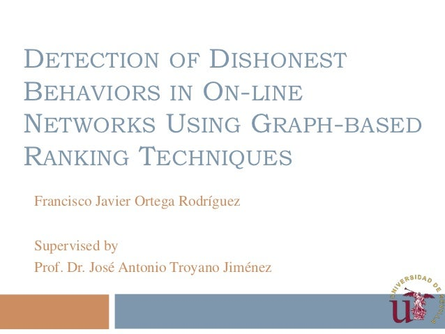 DETECTION OF DISHONESTBEHAVIORS IN ON-LINENETWORKS USING GRAPH-BASEDRANKING TECHNIQUESFrancisco Javier Ortega RodríguezSup...