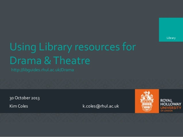 Library  Using Library resources for Drama & Theatre http://libguides.rhul.ac.uk/Drama  30 October 2013 Kim Coles  k.coles...