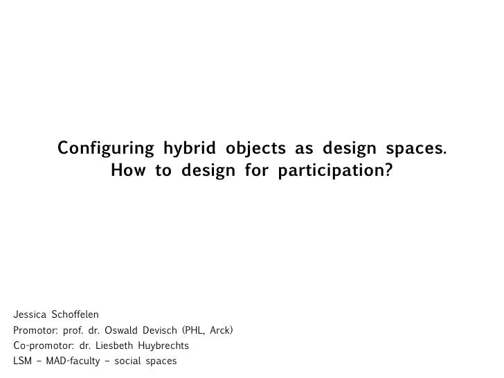 Configuring hybrid objects as design spaces. How to design for participation? Jessica Schoffelen Promotor: prof. dr. Oswal...