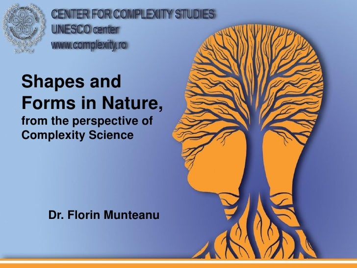 Shapes andForms in Nature,from the perspective ofComplexity Science    Dr. Florin Munteanu