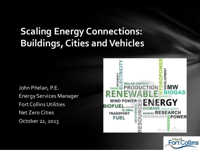 Scaling Energy Connections: Buildings, Cities and Vehicles  John Phelan, P.E. Energy Services Manager Fort Collins Utiliti...