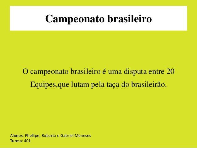 Campeonato brasileiro  O campeonato brasileiro é uma disputa entre 20  Equipes,que lutam pela taça do brasileirão.  Alunos...