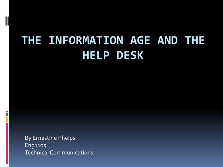 The Information Age and the Help Desk<br />By Ernestine Phelps<br />Eng1105<br />Technical Communications<br />