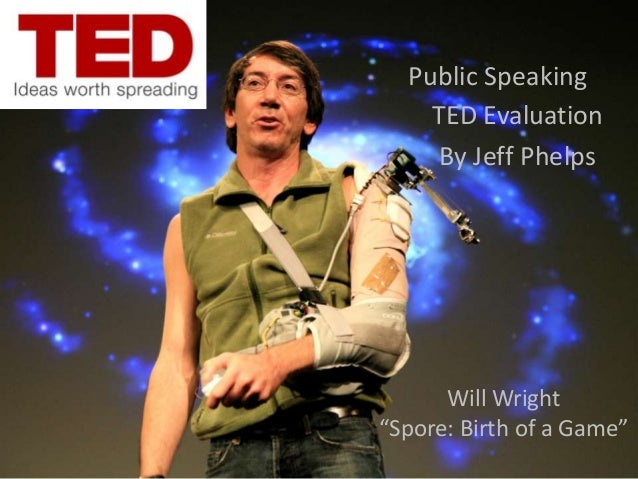 """Public Speaking    TED Evaluation     By Jeff Phelps      Will Wright""""Spore: Birth of a Game"""""""