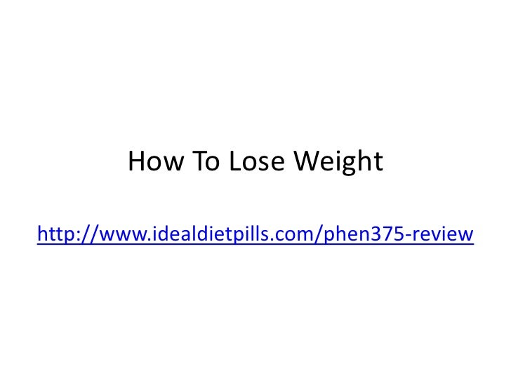 How To Lose Weighthttp://www.idealdietpills.com/phen375-review
