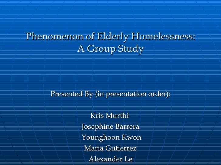 Phenomenon of Elderly Homelessness: A Group Study Presented By (in presentation order): Kris Murthi  Josephine Barrera You...