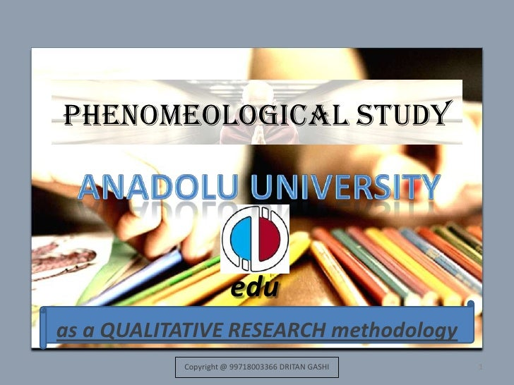 Phenomeological study<br />as a QUALITATIVE RESEARCH methodology<br />1<br />Anadolu UNIVERSITY<br />edu<br />Copyright @ ...