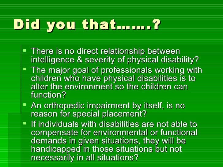 Did you that…….? <ul><li>There is no direct relationship between intelligence & severity of physical disability? </li></ul...