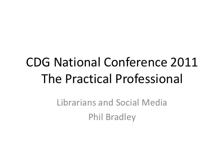 CDG National Conference 2011  The Practical Professional    Librarians and Social Media            Phil Bradley