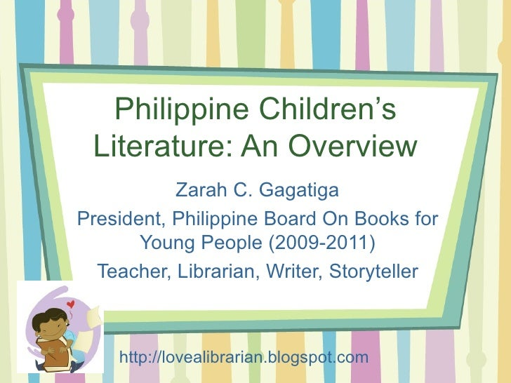 Philippine Children's Literature: An Overview Zarah C. Gagatiga President, Philippine Board On Books for Young People (200...
