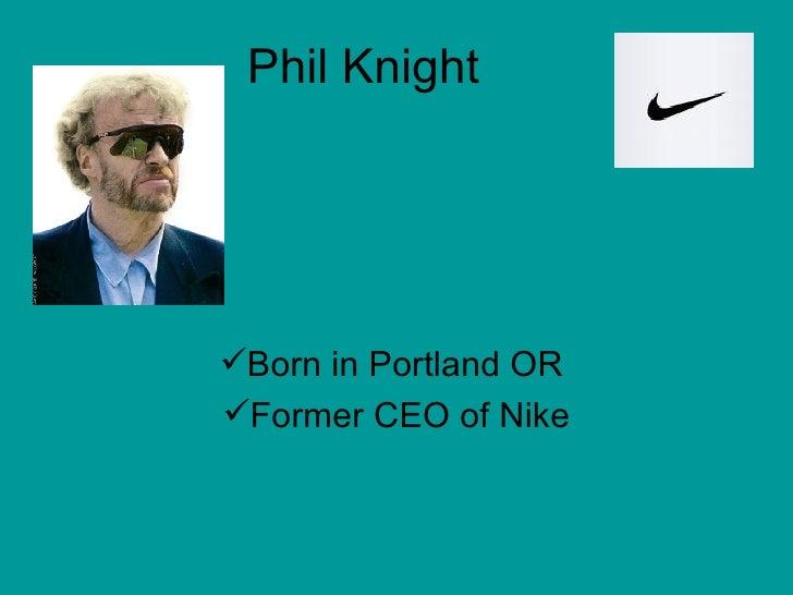 Phil Knight <ul><li>Born in Portland OR  </li></ul><ul><li>Former CEO of Nike </li></ul>