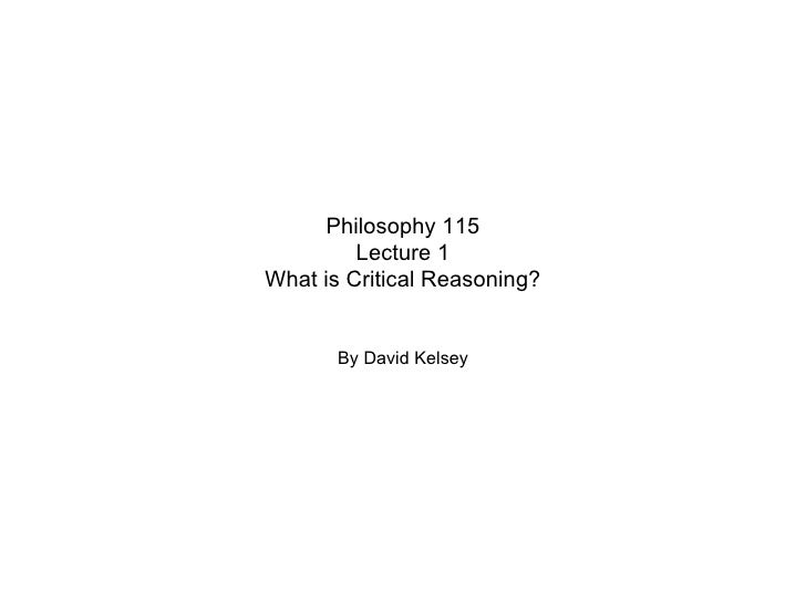 Philosophy 115 Lecture 1 What is Critical Reasoning? By David Kelsey
