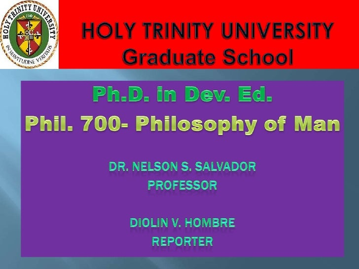 HOLY TRINITY UNIVERSITYGraduate School<br />Ph.D. in Dev. Ed.<br />Phil. 700- Philosophy of Man<br />Dr. Nelson S. Salvado...