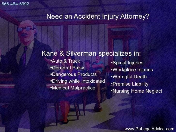 Need an Accident Injury Attorney? <ul><li>Kane & Silverman specializes in: </li></ul><ul><ul><li>Auto & Truck </li></ul></...