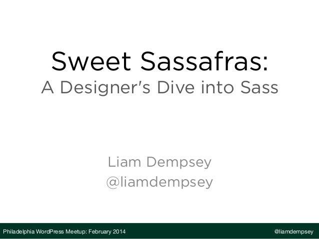 Sweet Sassafras: A Designer's Dive into Sass  Liam Dempsey @liamdempsey  Philadelphia WordPress Meetup: February 2014  @li...