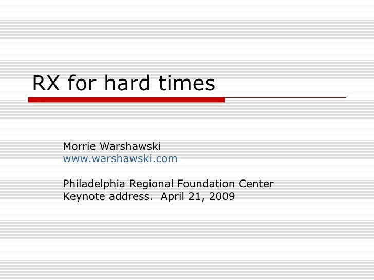 RX for hard times Morrie Warshawski www.warshawski.com Philadelphia Regional Foundation Center Keynote address.  April 21,...
