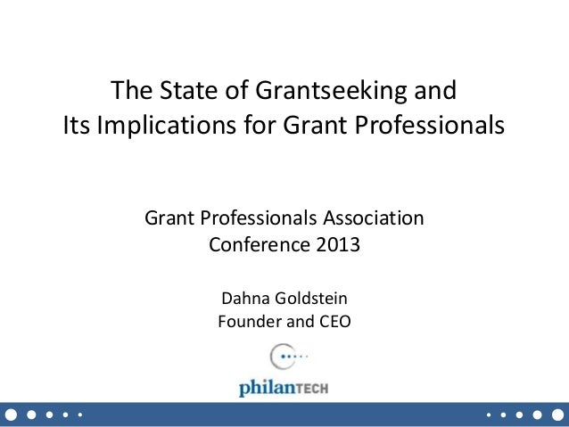 The State of Grantseeking and Its Implications for Grant Professionals Grant Professionals Association Conference 2013 Dah...