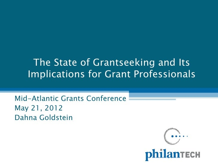 The State of Grantseeking and Its   Implications for Grant ProfessionalsMid-Atlantic Grants ConferenceMay 21, 2012Dahna Go...