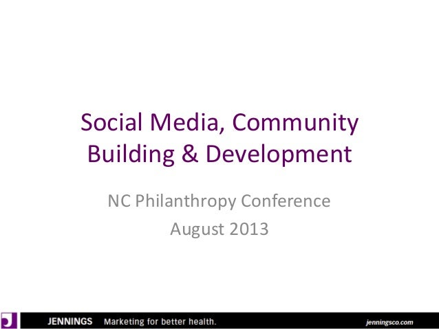 Social Media, Community Building & Development NC Philanthropy Conference August 2013
