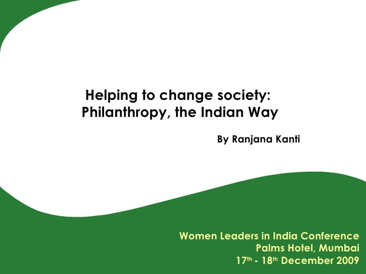 Helping to change society:  Philanthropy, the Indian Way By Ranjana Kanti Women Leaders in India Conference Palms Hotel, M...