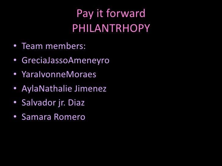 Pay it forwardPHILANTRHOPY<br />Team members:<br />GreciaJassoAmeneyro<br />YaraIvonneMoraes<br />AylaNathalie Jimenez<br ...