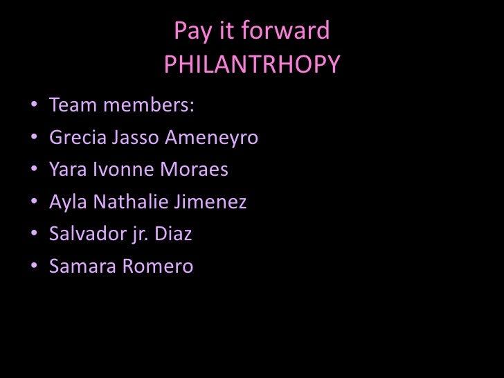 Pay it forwardPHILANTRHOPY<br />Team members:<br />GreciaJassoAmeneyro<br />YaraIvonneMoraes<br />Ayla Nathalie Jimenez<br...