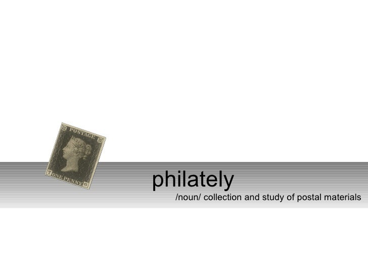 philately   /noun/ collection and study of postal materials