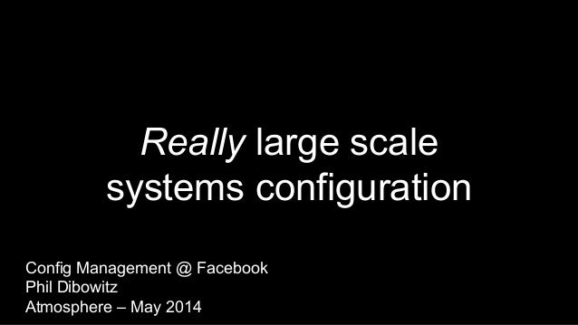 Really large scale systems configuration Config Management @ Facebook Phil Dibowitz Atmosphere – May 2014