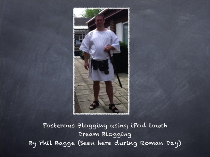 Posterous Blogging using iPod touch              Dream BloggingBy Phil Bagge (Seen here during Roman Day)