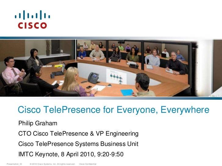 Cisco TelePresence for Everyone, Everywhere<br />Philip Graham<br />CTO Cisco TelePresence & VP Engineering<br />Cisco Tel...