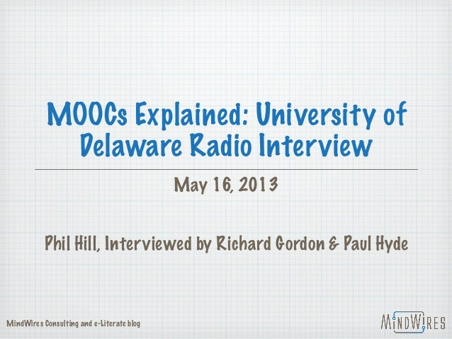 MOOCs Explained: University ofDelaware Radio InterviewMay 16, 2013Phil Hill, Interviewed by Richard Gordon & Paul HydeMind...