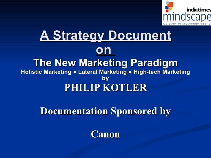 A Strategy Document on  The New Marketing Paradigm Holistic Marketing ● Lateral Marketing ● High-tech Marketing by PHILIP ...