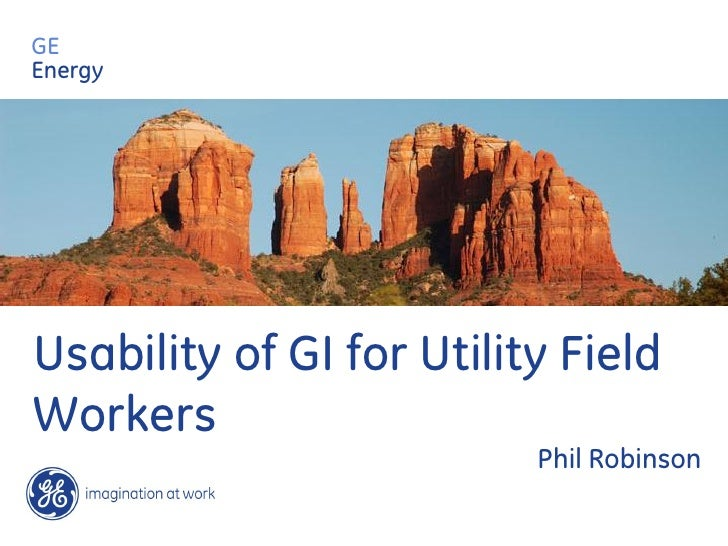GE Energy     Usability of GI for Utility Field Workers                           Phil Robinson