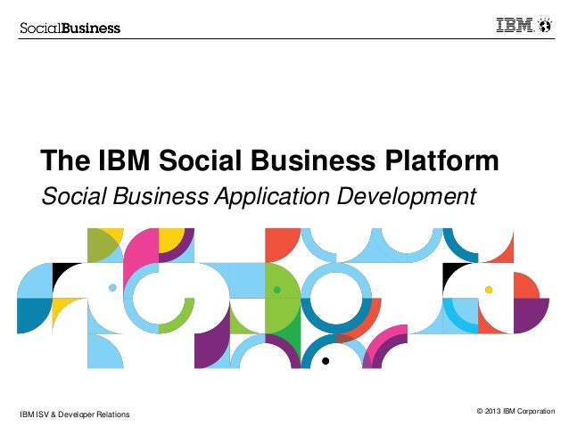 © 2013 IBM Corporation The IBM Social Business Platform Social Business Application Development IBM ISV & Developer Relati...