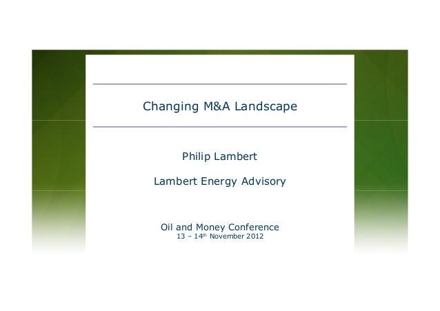 Oil and Money Conference 13 – 14th November 2012 Philip Lambert Lambert Energy Advisory Changing M&A Landscape