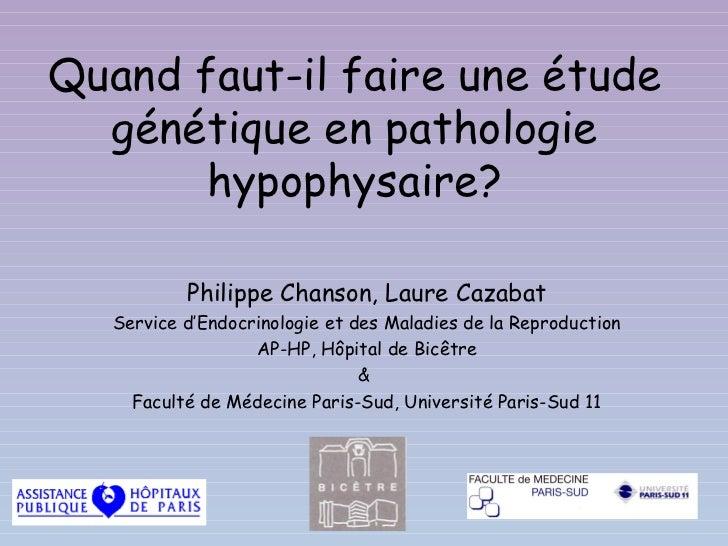 Quand faut-il faire une étude  génétique en pathologie       hypophysaire?           Philippe Chanson, Laure Cazabat   Ser...