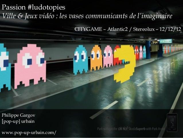 Passion #ludotopiesVille & Jeux vidéo : les vases communicants de l'imaginaire                         CITYGAME – Atlantic...