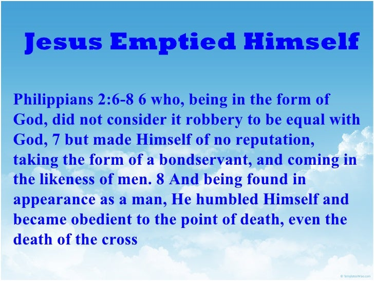 Jesus Emptied HimselfPhilippians 2:6-8 6 who, being in the form ofGod, did not consider it robbery to be equal withGod, 7 ...