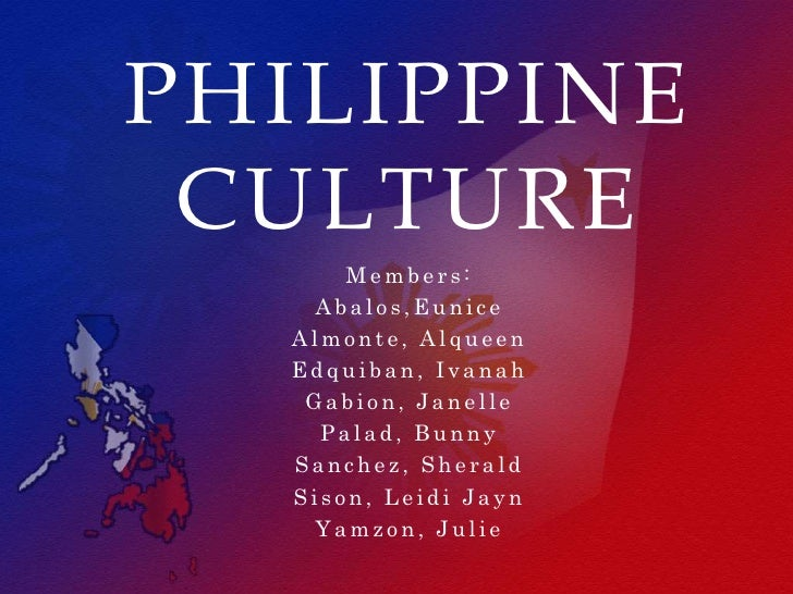 PHILIPPINE CULTURE      Members:   Abalos,Eunice  Almonte, Alqueen  Edquiban, Ivanah   Gabion, Janelle    Palad, Bunny  Sa...