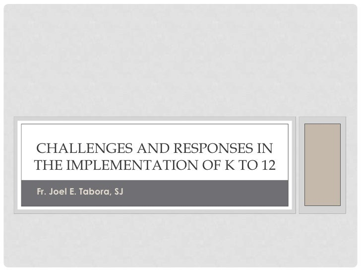 Challenges and responses in the implementation of k to 12<br />Fr. Joel E. Tabora, SJ<br />