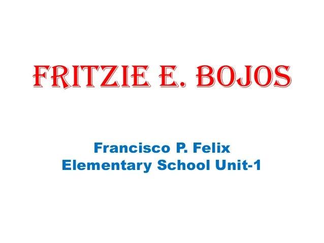 FRITZIE E. BOJOS Francisco P. Felix Elementary School Unit-1